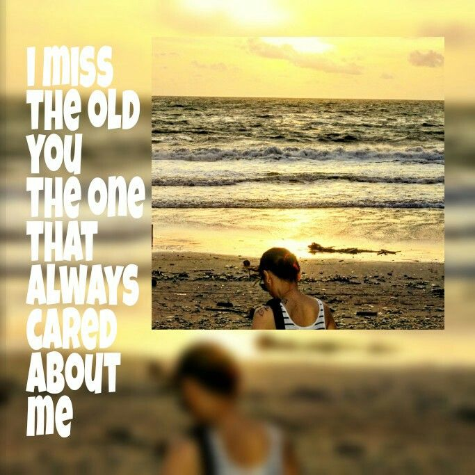 I miss the old you. The one that always cared about me.