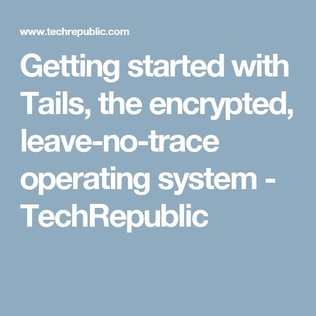 Getting started with Tails, the encrypted, leave-no-trace operating system - TechRepublic