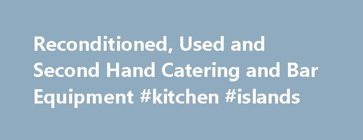 Reconditioned, Used and Second Hand Catering and Bar Equipment #kitchen #islands http://kitchen.remmont.com/reconditioned-used-and-second-hand-catering-and-bar-equipment-kitchen-islands/  #second hand kitchen # We Supply New, Reconditioned, Used, Second Hand Catering Equipment and Bar Equipment Click on the Links Below for Second Hand Equipment Second Hand Gas and Electric Cookers, Ovens, Fryers, Combi, Griddles, Chargrills, Bratt Pans, Grills Second Hand Stainless Steel Catering Sinks…