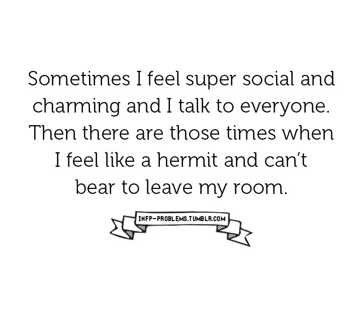 Sometimes I feel super social and charming and I talk to everyone. Then there are those times when I feel like a hermit and can't bear to leave my room.
