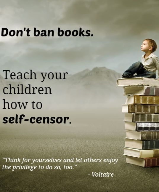 "Self-sensorship rather than book bans:  ""Think for yourselves and let others enjoy the privilege to do so, too."" —Voltaire"