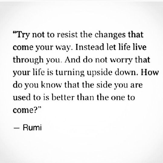 Try not to resist the changes that come your way. Instead let life live through you. And do not worry that your life is turning upside down. How do you know that the side you are used to is better than the one to come?   -Rumi