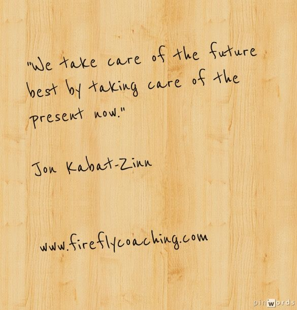 """""""We take care of the future best by taking care of the present now."""" Jon Kabat-Zinn"""