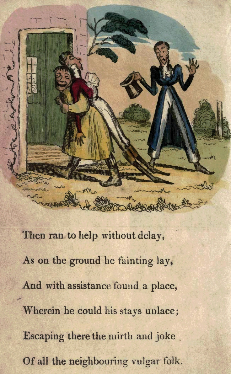 Page 8  Then ran to help without delay, As on the ground he fainting lay, And with assistance found a place, Wherein he could his stays unlace; Escaping there the mirth and joke Of all the neighboring vulgar folk.