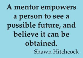 """A mentor empowers a person to see a possible future, and believe it can be obtained."" - Shawn Hitchcock"