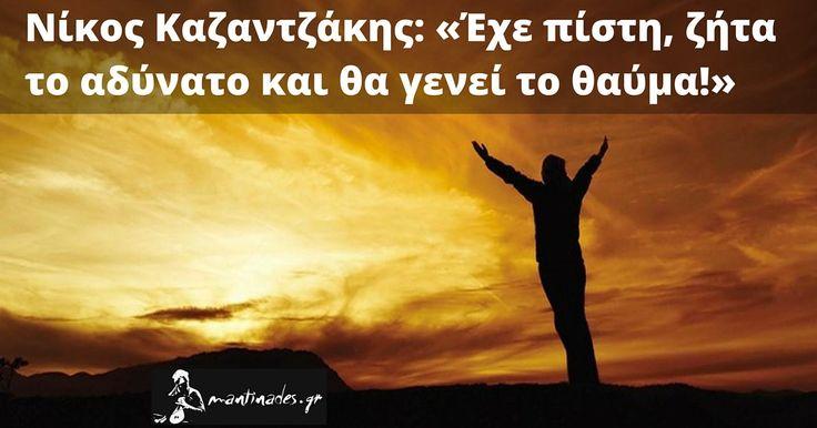 Νίκος Καζαντζάκης: «Έχε πίστη, ζήτα το αδύνατο και θα γενεί το θαύμα!»