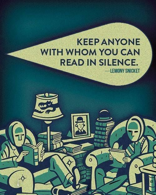 Keep anyone with whom you can read in silence...comfortably. Lemony Snicket