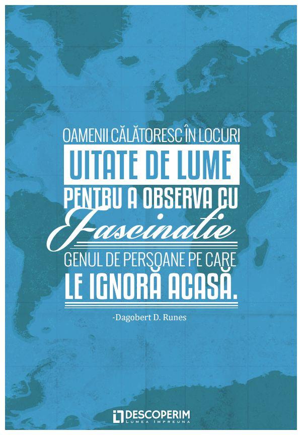 Oamenii călătoresc în locuri uitate de lume, pentru a observa cu fascinație genul de persoane pe care le ignoră acasă. - Dagobert D. Runes  www.dli.ro