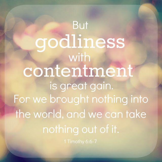 But godliness with contentment is great gain. For we brought nothing into the world, and we can take nothing out of it. (1 Timothy 6:6, 7 NIV)