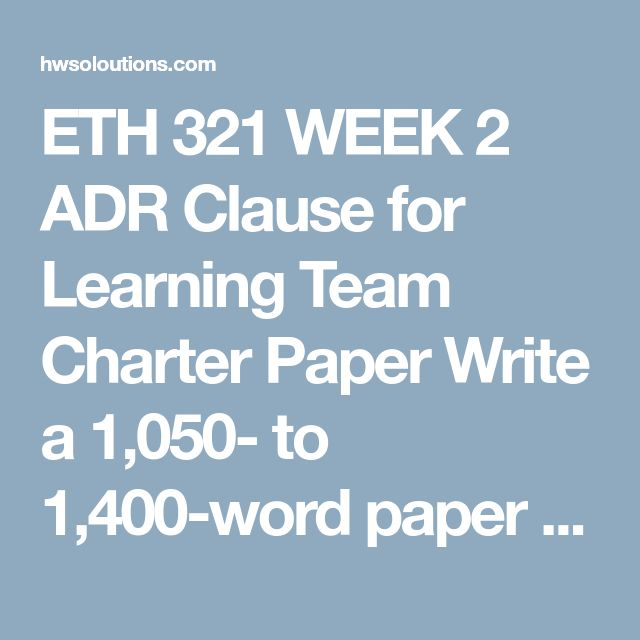 ETH 321 WEEK 2 ADR Clause for Learning Team Charter Paper Write a 1,050- to 1,400-word paper in which you do the following:  Outline the various forms of an alternative dispute resolution (ADR). Develop an ADR clause that might be used by a Learning Team to resolve disagreements among members using one of the forms you discussed. This has to be an actual written clause. Identify all provisions and information necessary to enable the ADR to occur and function effectively. The clause must be…