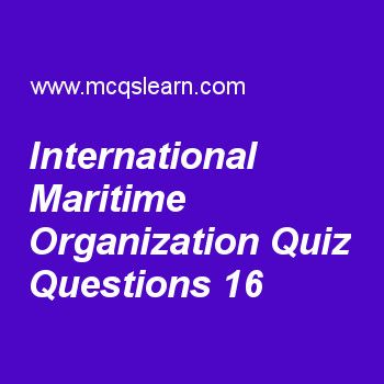 Learn quiz on international maritime organization, general knowledge quiz 16 to practice. Free GK MCQs questions and answers to learn international maritime organization MCQs with answers. Practice MCQs to test knowledge on international maritime organization, layers of earth, metamorphic rocks, africa continent, heart worksheets.  Free international maritime organization worksheet has multiple choice quiz questions as international organization whose purpose is to provide framework of..