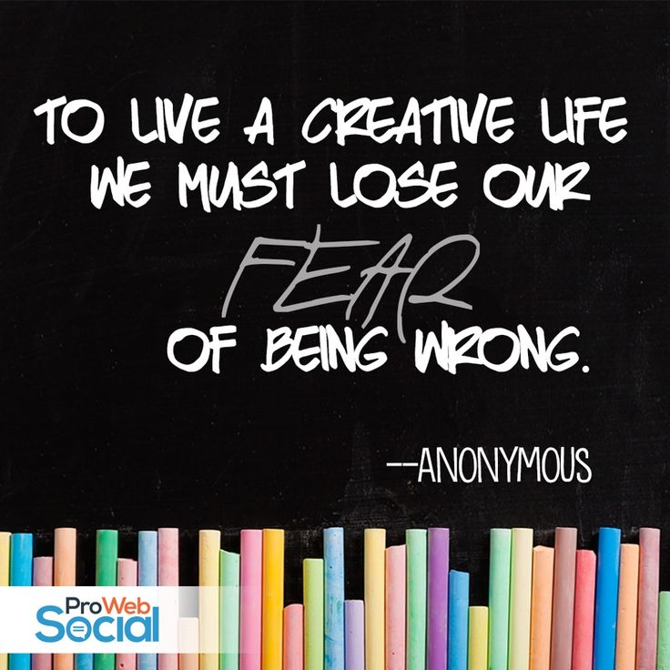 To live a creative life, we must lose our fear of being wrong. -- Anonymous