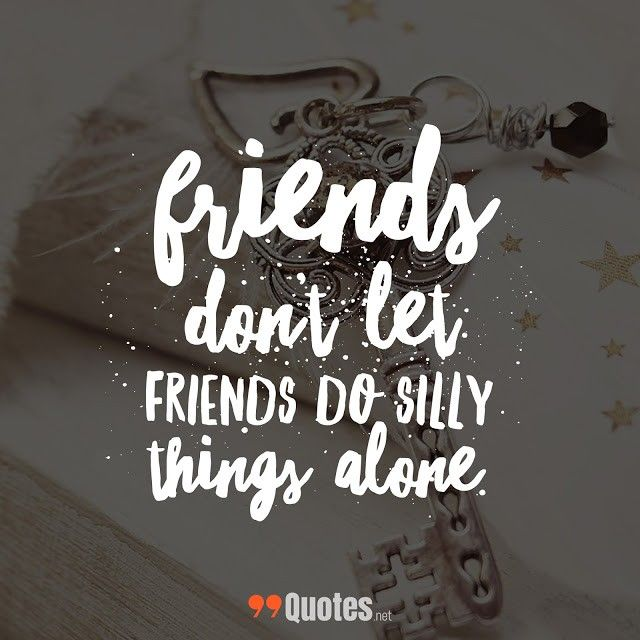 Cute Short Friendship Quotes Friends Dont Let Friends Do Silly Things Alone M Cute Friendship Quotes Short Friendship Quotes Cute Short Friendship Quotes