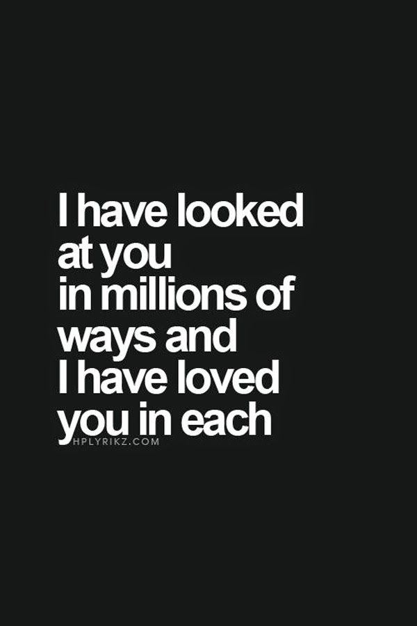 I have looked at you in million of ways and I have loved you in each.