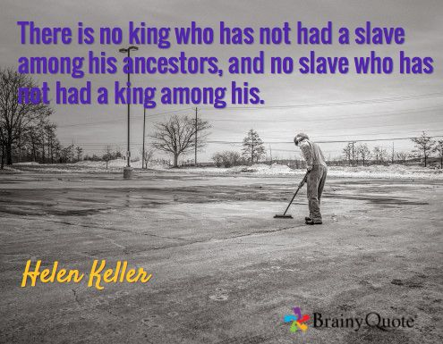 There is no king who has not had a slave among his ancestors, and no slave who has not had a king among his. / Helen Keller