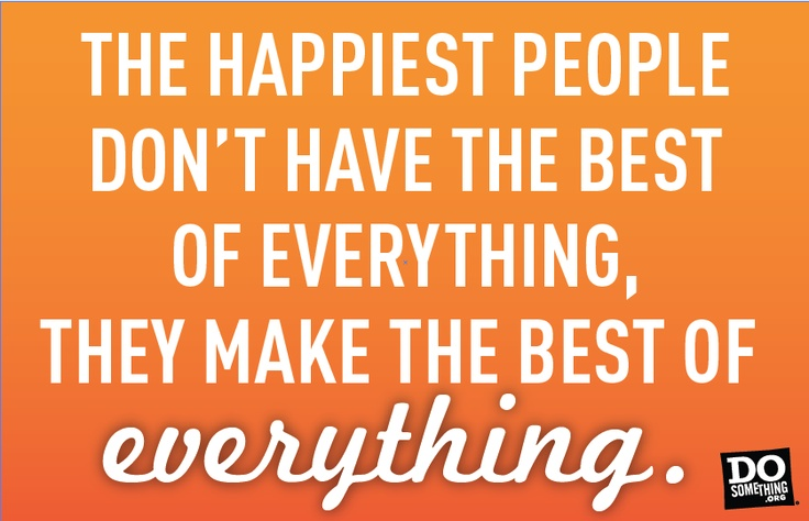The happiest people don't have the best of everything, they make the best of everything.