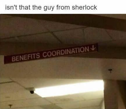 Sherlock's actor, Benefits Coordination<---eh close enough, I ain't even mad, lol.