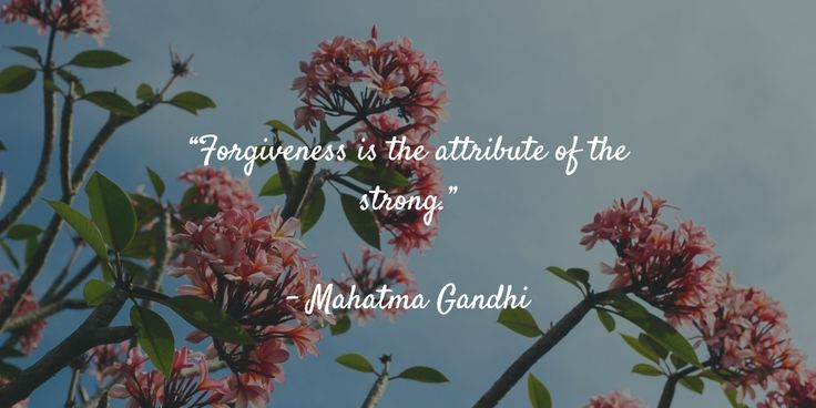 """Forgiveness is the attribute of the strong.""   - Mahatma Gandhi"