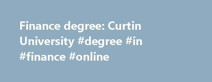 Finance degree: Curtin University #degree #in #finance #online http://nashville.remmont.com/finance-degree-curtin-university-degree-in-finance-online/  # Finance Course overview Studying in the field of finance can open the door to a range of careers nationally and internationally. This major gives you a broad understanding of corporate and investment finance. You will learn about investment evaluation, how to fund activities, the roles played by financial markets and instruments, structure…