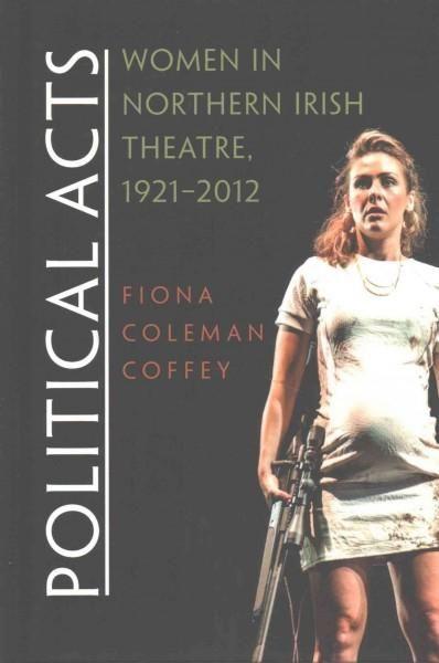Political Acts: Women in Northern Irish Theatre, 1921-2012