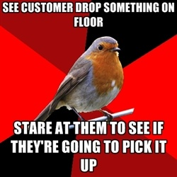 Retail robin. They never do. Or knock a display completely over. Just walks away.  !!!?!?!??!!??!!!!!