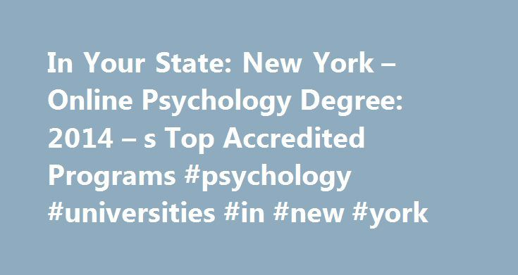 In Your State: New York – Online Psychology Degree: 2014 – s Top Accredited Programs #psychology #universities #in #new #york http://nebraska.remmont.com/in-your-state-new-york-online-psychology-degree-2014-s-top-accredited-programs-psychology-universities-in-new-york/  # In Your State: New York How to Become a Psychologist in New York How to Become a Psychologist in New York Educational Requirements The educational requirements for psychologists in New York are that a candidate must have a…