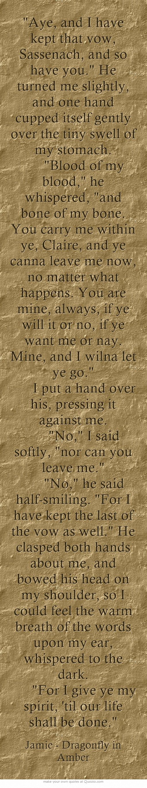 Aye, and I have kept that vow, Sassenach, and so have you. He turned me slightly, and one hand cupped itself gently over the tiny swell of my stomach. Blood of my blood, he whispered, and bone of my bone. You carry me within ye, Claire, and ye canna leave me now, no matter what happens. You are mine, always, if ye will it or no, if ye want me or nay. Mine, and I wilna let ye go. I put a hand over his, pressing it against me. No, I said softly, nor...