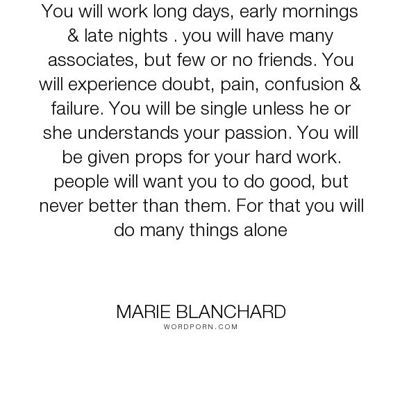 "Marie Blanchard - ""You will work long days, early mornings & late nights . you will have many associates,..."". inspiration, motivation, success-quotes, gym, dedication, failure-quotes, hard-work-quotes, fitfam, fitness-quotes, marie-blanchard-quotes, mariebfit-quotes"