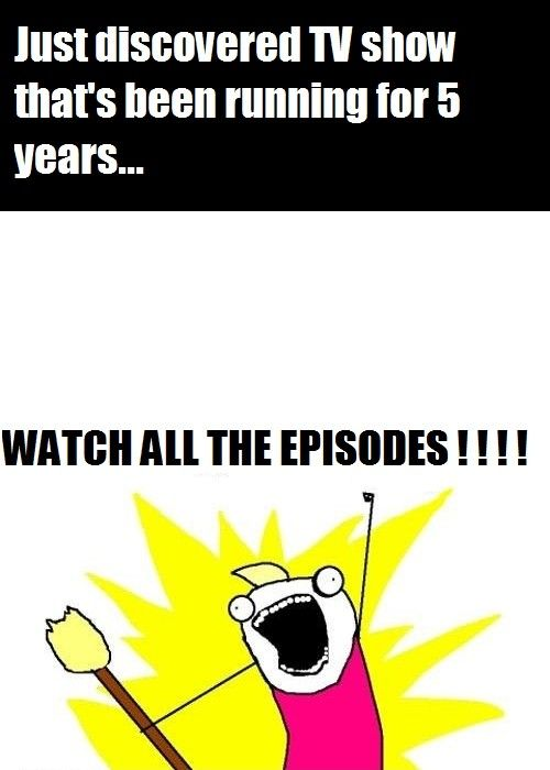 This pretty much sums it up for me, too  I just discovered Breaking Bad.. Watched all seasons in 4 days.