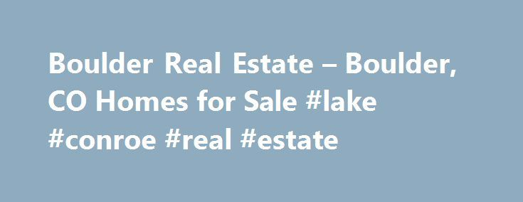 Boulder Real Estate – Boulder, CO Homes for Sale #lake #conroe #real #estate http://real-estate.remmont.com/boulder-real-estate-boulder-co-homes-for-sale-lake-conroe-real-estate/  #boulder real estate # Moving Cost Estimate The cost calculator is intended to provide a ballpark estimate for information purposes only and is not to be considered an actual quote of your total moving cost. Data provided by Moving Pros Network LLC. More… The calculator is based on industry average costs. Your move…