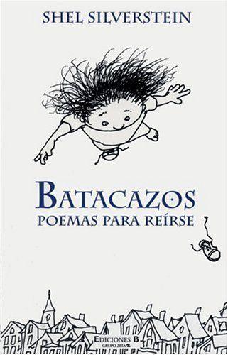 «Batacazos. Poemas para reírse», de Shel Silverstein (Ediciones B, 1999). Las herramientas con que sostiene en vilo las comisuras de los labios del lector son: el absurdo, la ironía, la paradoja, el remate inesperado (a la manera del chiste), los juegos con el aspecto sonoro de la palabra y la articulación entre el lenguaje textual y elde las imágenes. Silverstein ilustra sus propios libros y en muchos casos, la ilustración es parte indisoluble del poema.