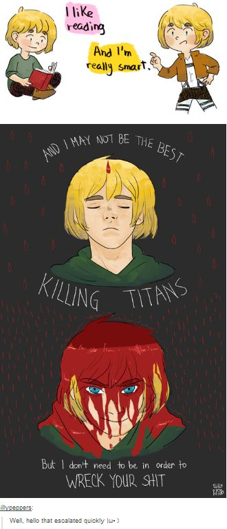 I really think that Armin one day will snap and just kill all the titans//it is said armin haven't killed a Titan but it the manga he killed a person