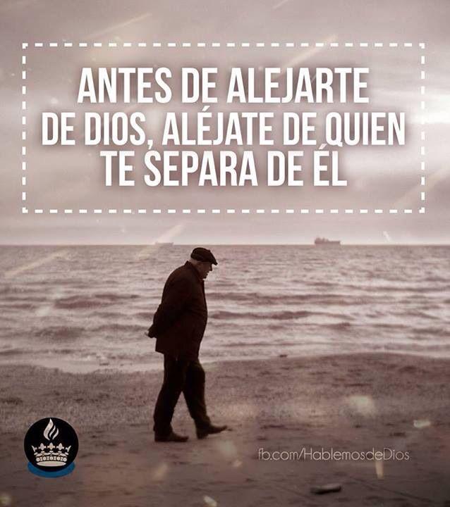 Antes de alejarte de Dios, aléjate de quien te separa de El... AMEN!!
