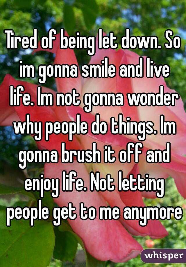 """""""Tired of being let down. So im gonna smile and live life. Im not gonna wonder why people do things. Im gonna brush it off and enjoy life. Not letting people get to me anymore"""""""