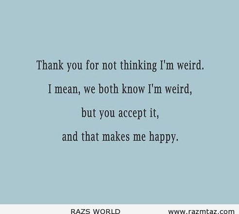 THANK YOU FOR NOT THINKING I'M WEIRD ... - http://www.razmtaz.com/thank-you-for-not-thinking-im-weird/
