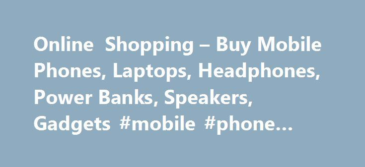 Online Shopping – Buy Mobile Phones, Laptops, Headphones, Power Banks, Speakers, Gadgets #mobile #phone #price http://mobile.remmont.com/online-shopping-buy-mobile-phones-laptops-headphones-power-banks-speakers-gadgets-mobile-phone-price/  Online Shopping India – Gadgets and Electronics Gadgets 360 Online Shop is the one stop destination to buy gadgets, electronics online ranging from mobiles, laptops, power banks and others. Its an initiative by NDTV Gadgets, the biggest technology news and…
