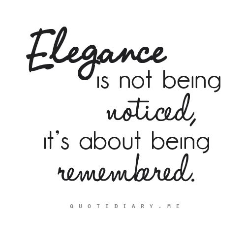 ♥ I'm a strong believer...you leave your mark and people will remember you! good or bad, you make an impression!...   I chose ELEGANCE!