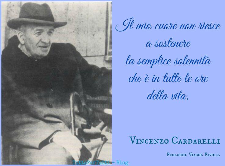 TuttoPerTutti: VINCENZO CARDARELLI (Corneto Tarquinia, 01 maggio 1887 – Roma, 18 giugno 1959) .2  Il mio cuore non riesce a sostenere la semplice solennità che è in tutte le ore della vita.   Prologhi. Viaggi. Favole.  http://tucc-per-tucc.blogspot.it/2016/05/vincenzo-cardarelli-corneto-tarquinia.html