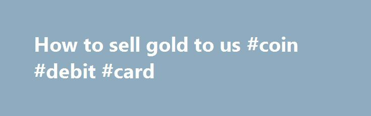 How to sell gold to us #coin #debit #card http://coin.remmont.com/how-to-sell-gold-to-us-coin-debit-card/  #sell gold coins # How To Sell Gold and Bullion To Us We buy Gold, Silver, Platinum and Palladium. We make it safe to sell to us. Selling your precious metals for a guaranteed price is easy and totally secured by using USPS Registered Insured Mail! If you have five ounces or more of gold,Read More