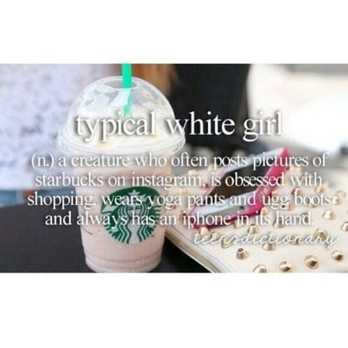 Soooo pretty much the exact opposite of me. Never had Starbucks, I don't have an iPhone, I'm never paying 200 dollars for a pair of boots and I never wear yoga pants.