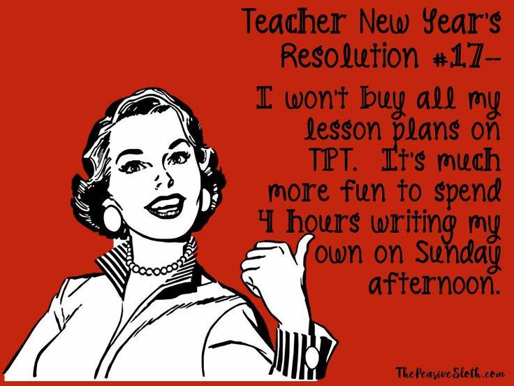 Teacher Humor New Year's Resolution 2018. #lessonplans are not fun to write.  #tpt #teacherspayteachers   #iteachtoo #teacherhumor #teacherlife #teacherproblems #teachermemes #funnyteacher #thepensivesloth