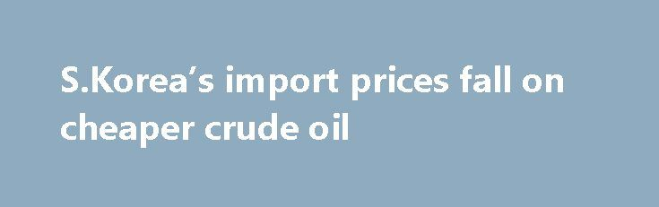 S.Korea's import prices fall on cheaper crude oil http://betiforexcom.livejournal.com/25073638.html  SEOUL, June 16 (Xinhua) -- Prices for imported products in South Korea fell last month on cheaper crude oil, central bank data showed Friday.The post S.Korea's import prices fall on cheaper crude oil appeared first on crude-oil.news.The post S.Korea's import prices fall on cheaper crude oil appeared first on aroundworld24.com…