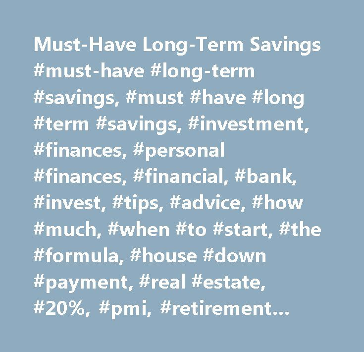 Must-Have Long-Term Savings #must-have #long-term #savings, #must #have #long #term #savings, #investment, #finances, #personal #finances, #financial, #bank, #invest, #tips, #advice, #how #much, #when #to #start, #the #formula, #house #down #payment, #real #estate, #20%, #pmi, #retirement #account, #individual #retirement #accounts, #ira, #roth #ira, #tax #free, #contribute #yearly, #annual, #income, #employer, #direct #deposit, #ask #men, #askmen, #askmen.com, #terrence #channon…
