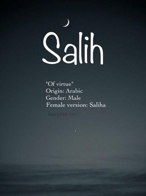Baby boy name: Salih. Meaning: Of virtue. Origin: Arabic; Turkish