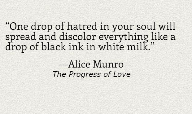 """""""One drop of hatred in your soul will spread and discolor everything like a drop of black ink in white milk."""" -Alice Munro, The Progress of Love  10 perfect Alice Munro sentences 