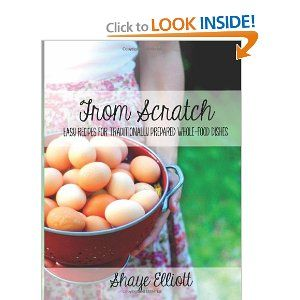 The Elliott Homestead: From Scratch: Traditional, whole-foods dishes for easy, everyday meals: Shaye Marie Elliott: 9781484076231: Amazon.com: Books