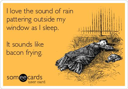 I love the sound of rain pattering outside my window as I sleep. It sounds like bacon frying.