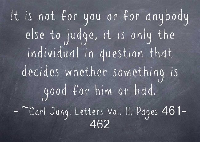 It is not for you or for anybody else to judge, it is only the individual in question that decides whether something is good for him or bad. ~Carl Jung