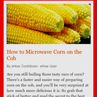 Microwaved corn on the cob.  Place whole ears with the husk in the microwave and cook for 2 mins per ear on high...remove from microwave and use a sharp knife to cut off both ends right through the husks.  Serve with melted butter and salt and pepper.  There is no need to cook corn any other way.