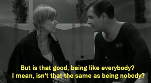 """""""But is that good, being like everybody? I mean, isn't that the same as being nobody?""""  -Twilight Zone episode Number 12"""